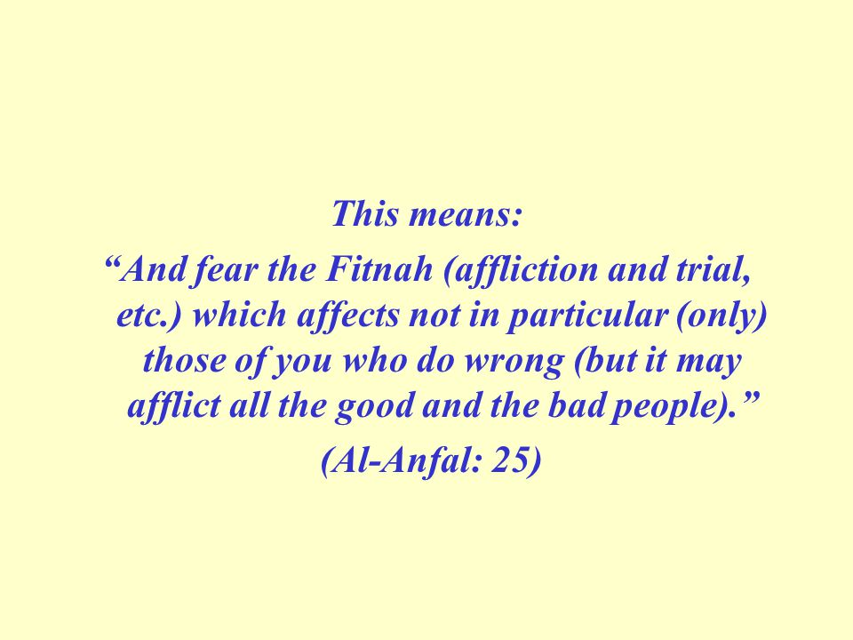 This means: And fear the Fitnah (affliction and trial, etc.) which affects not in particular (only) those of you who do wrong (but it may afflict all the good and the bad people). (Al-Anfal: 25)