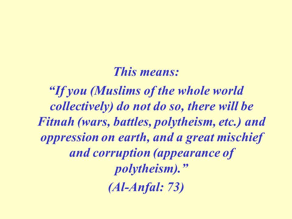 This means: If you (Muslims of the whole world collectively) do not do so, there will be Fitnah (wars, battles, polytheism, etc.) and oppression on earth, and a great mischief and corruption (appearance of polytheism). (Al-Anfal: 73)