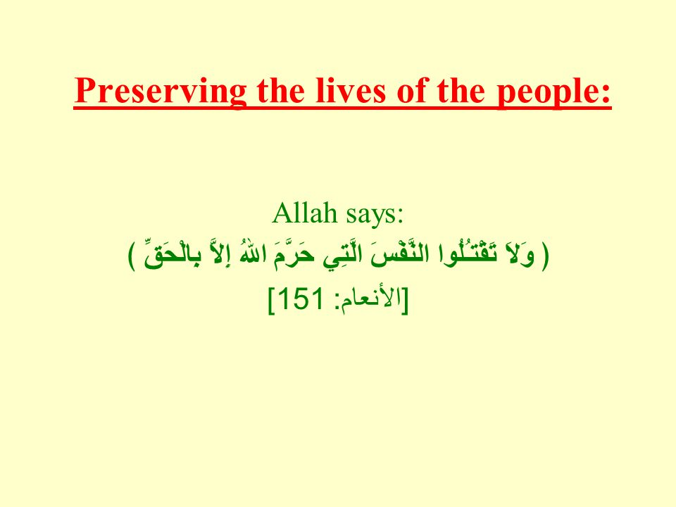 Preserving the lives of the people: Allah says: ﴿ وَلاَ تَقْتـُلُوا النَّفْسَ الَّتِي حَرَّمَ اللهُ إِلاَّ بِالْحَقِّ ﴾ [ الأنعام : 151]