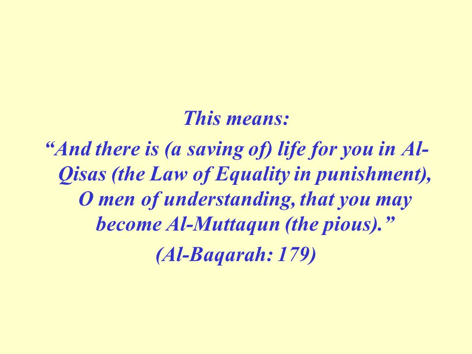 This means: And there is (a saving of) life for you in Al- Qisas (the Law of Equality in punishment), O men of understanding, that you may become Al-Muttaqun (the pious). (Al-Baqarah: 179)