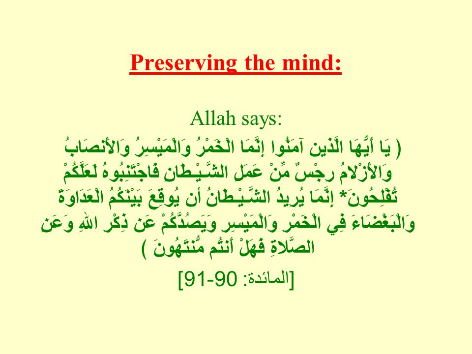 Preserving the mind: Allah says: ﴿ يَا أَيُّهَا الَّذين آمَنُوا إِنَّمَا الْخَمْرُ وَالْمَيْسِرُ وَالأَنصَابُ وَالأَزْلامُ رِجْسٌ مِّنْ عَمَلِ الشَّـيْـطَانِ فَاجْتَنِبُوهُ لَعَلَّكُمْ تُفْلِحُونَ * إِنَّمَا يُرِيدُ الشَّـيْـطَانُ أن يُوقِعَ بَيْنَكُمُ الْعَدَاوَةَ وَالْبَغْضَاءَ فِي الْخَمْرِ وَالْمَيْسِرِ وَيَصُدَّكُمْ عَن ذِكْرِ اللهِ وَعَنِ الصَّلاةِ فَهَلْ أَنتُم مُّنتَهُونَ ﴾ [ المائدة : 90-91]