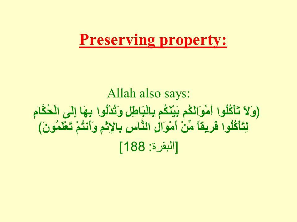Preserving property: Allah also says: ﴿وَلاَ تَأْكُلُوا أَمْوَالَكُم بَيْنَكُم بِالْبَاطِلِ وَتُدْلُوا بِهَا إِلَى الْحُكَّامِ لِتَأْكُلُوا فَرِيقاً مِّنْ أَمْوَالِ النَّاسِ بِالإِثْمِ وَأَنتُمْ تَعْلَمُونَ﴾ [ البقرة : 188]