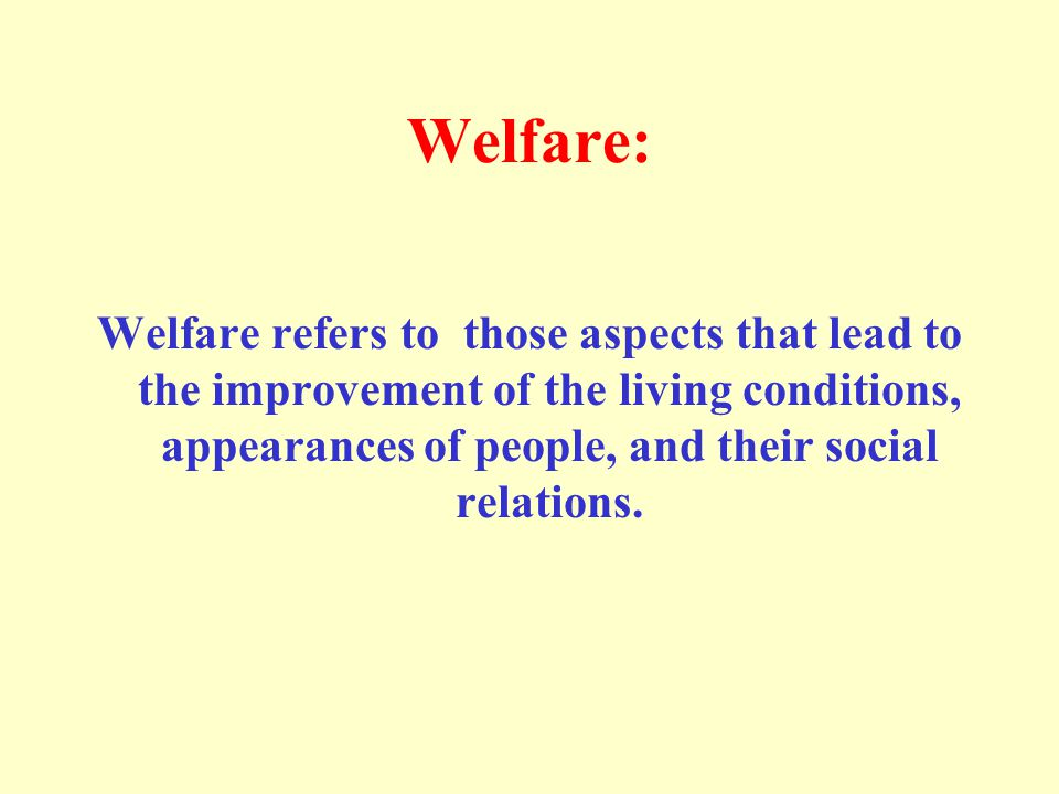 Welfare: Welfare refers to those aspects that lead to the improvement of the living conditions, appearances of people, and their social relations.