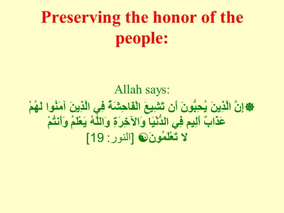 Preserving the honor of the people: Allah says:  إِنَّ الَّذِينَ يُحِبُّونَ أَن تَشِيعَ الْفَاحِشَةُ فِي الَّذِينَ آمَنُوا لَهُمْ عَذَابٌ أَلِيم فِي الدُّنْيَا وَالآخِرَةِ وَاللَّهُ يَعْلَمُ وَأَنتُمْ لا تَعْلَمُونَ  [ النور : 19]