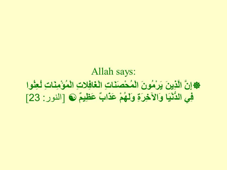 Allah says:  إِنَّ الَّذِينَ يَرْمُونَ الْمُحْصَنَاتِ الْغَافِلاتِ الْمُؤْمِنَاتِ لُعِنُوا فِي الدُّنْيَا وَالآخِرَةِ وَلَهُمْ عَذَابٌ عَظِيمٌ  ] ال