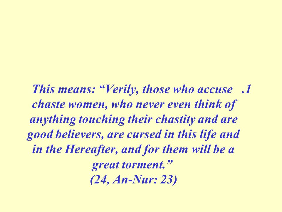1.This means: Verily, those who accuse chaste women, who never even think of anything touching their chastity and are good believers, are cursed in this life and in the Hereafter, and for them will be a great torment. (24, An-Nur: 23)