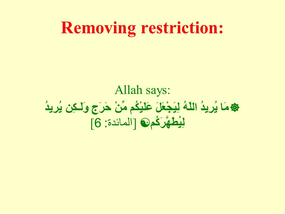 Removing restriction: Allah says:  مَا يُرِيدُ اللّهُ لِيَجْعَلَ عَلَيْكُم مِّنْ حَرَجٍ وَلَـكِن يُرِيدُ لِيُطَهَّرَكُم  ] المائدة : 6[