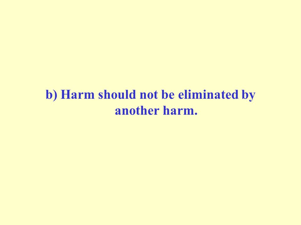 b) Harm should not be eliminated by another harm.