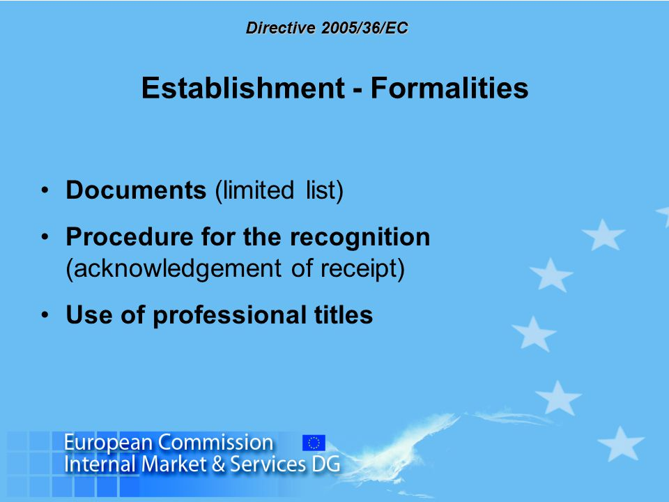 Directive 2005/36/EC Establishment - Formalities Documents (limited list) Procedure for the recognition (acknowledgement of receipt) Use of profession