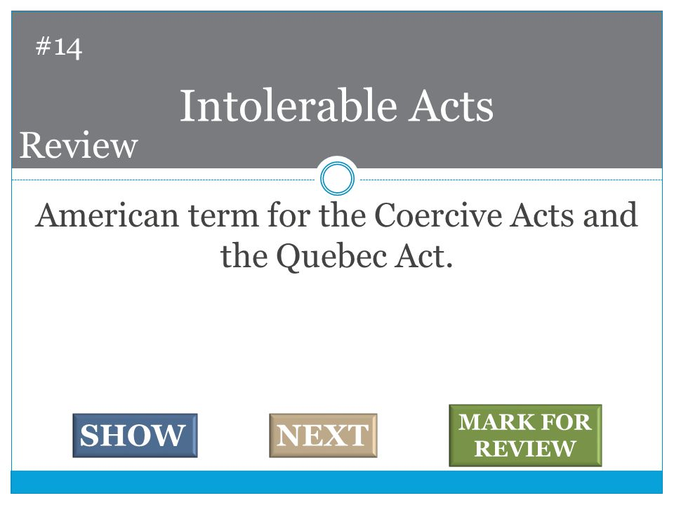 American term for the Coercive Acts and the Quebec Act.