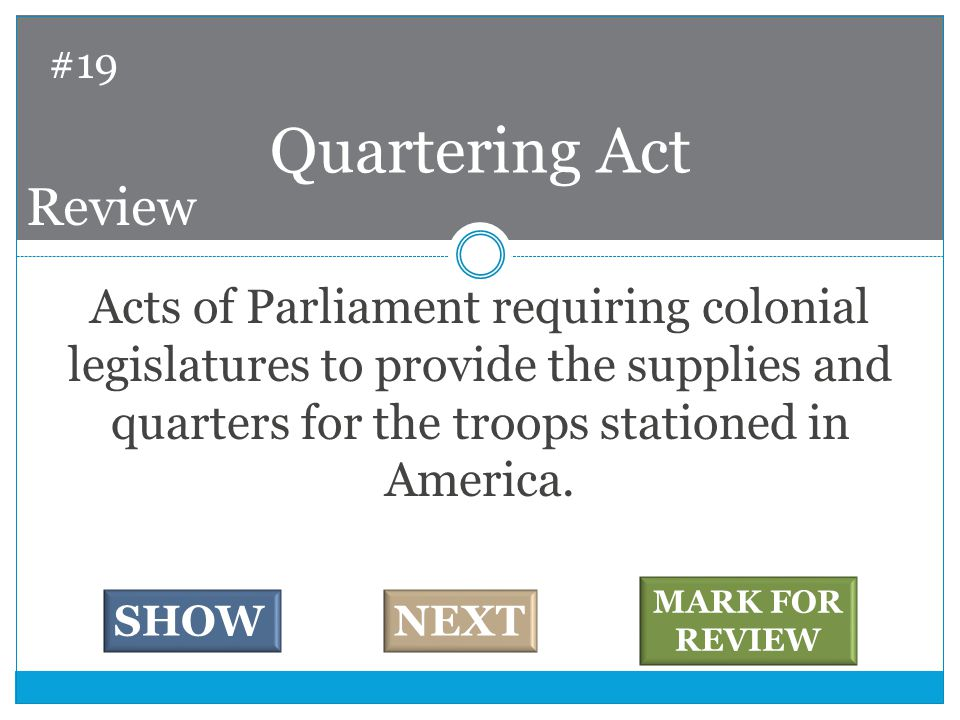 Acts of Parliament requiring colonial legislatures to provide the supplies and quarters for the troops stationed in America.