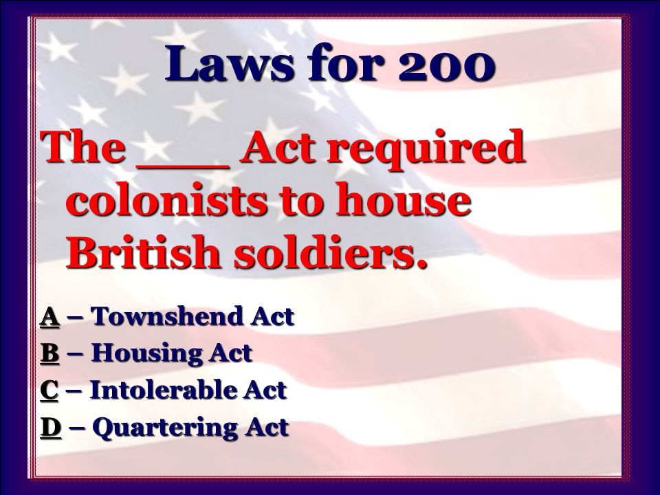 Laws for 200 The ___ Act required colonists to house British soldiers.