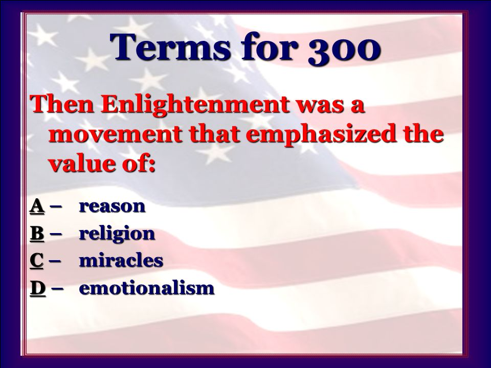 Terms for 300 Then Enlightenment was a movement that emphasized the value of: AA – reason A BB – religion B CC – miracles C DD – emotionalism D