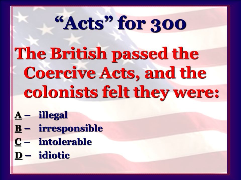 Acts for 300 The British passed the Coercive Acts, and the colonists felt they were: AA – illegal A BB –irresponsible B CC –intolerable C DD – idiotic D