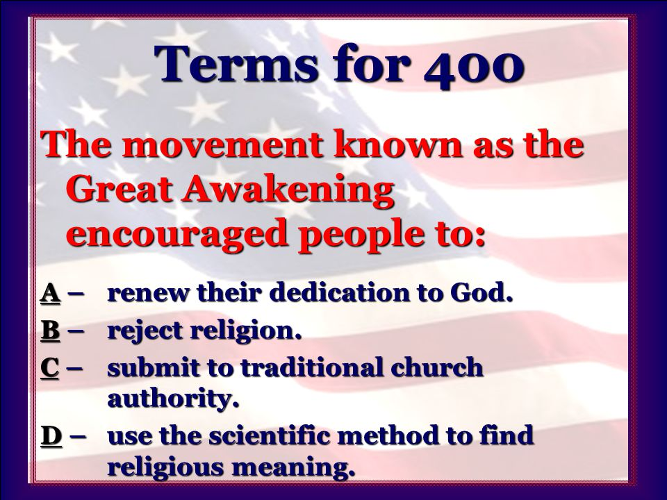 Terms for 400 Terms for 400 The movement known as the Great Awakening encouraged people to: AA – renew their dedication to God.