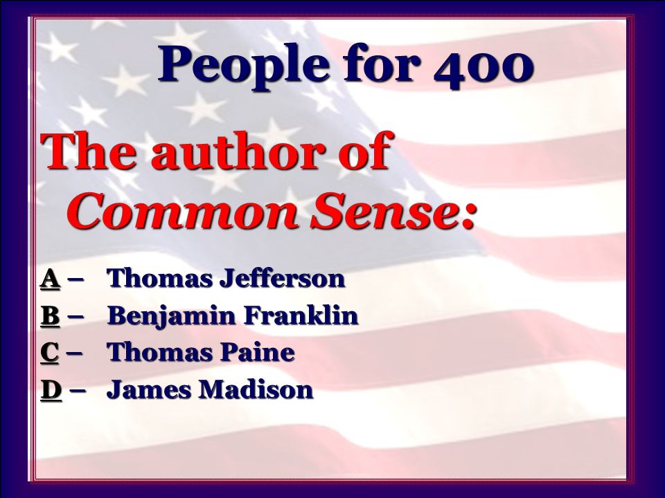 People for 400 People for 400 The author of Common Sense: AA – Thomas Jefferson A BB – Benjamin Franklin B CC – Thomas Paine C DD – James Madison D