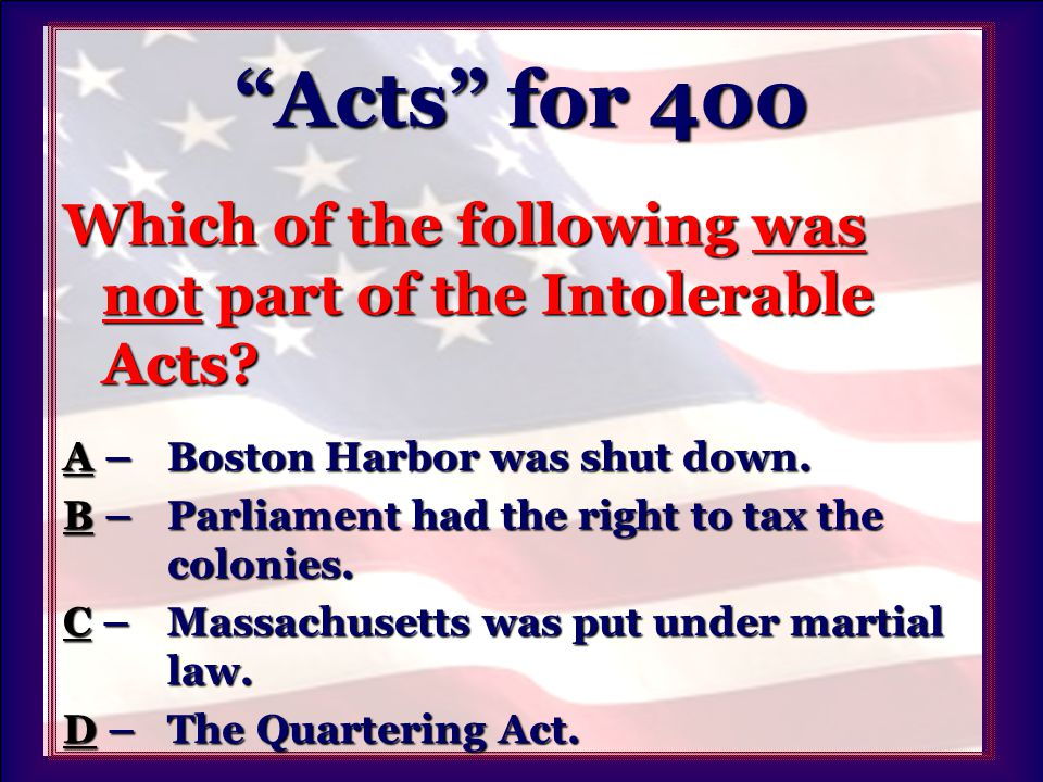 Acts for 400 Which of the following was not part of the Intolerable Acts.