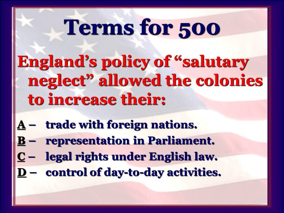 Terms for 500 England's policy of salutary neglect allowed the colonies to increase their: AA – trade with foreign nations.