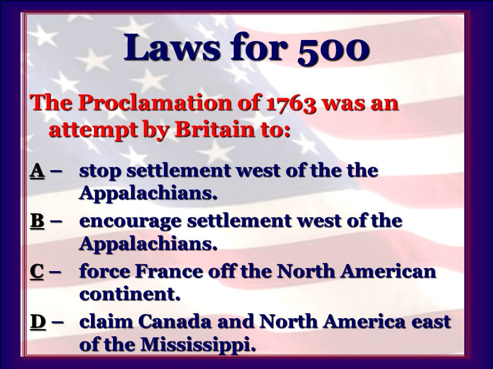 Laws for 500 The Proclamation of 1763 was an attempt by Britain to: AA – stop settlement west of the the Appalachians.