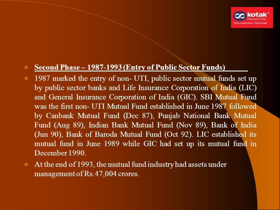 Second Phase – 1987-1993 (Entry of Public Sector Funds) 1987 marked the entry of non- UTI, public sector mutual funds set up by public sector banks an