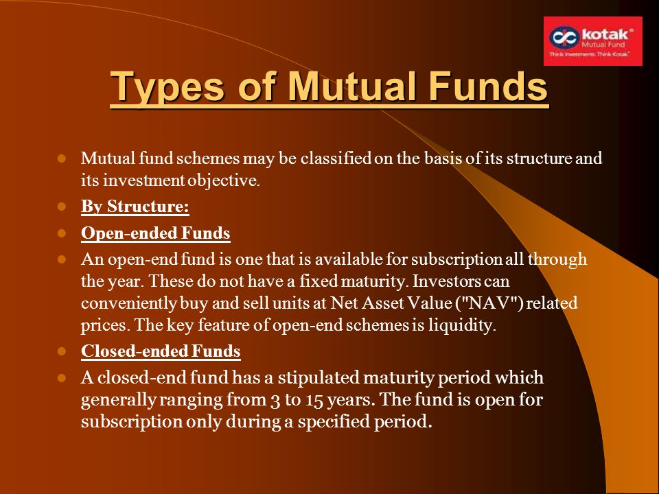 Types of Mutual Funds Mutual fund schemes may be classified on the basis of its structure and its investment objective. By Structure: Open-ended Funds