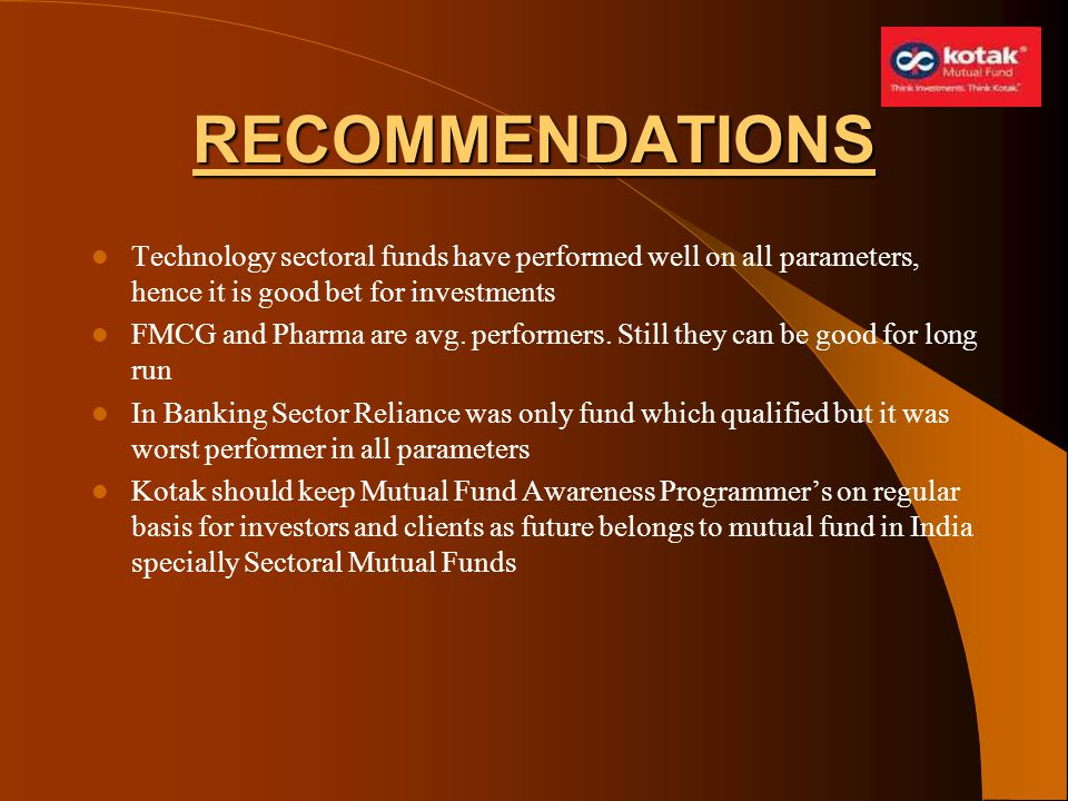 RECOMMENDATIONS Technology sectoral funds have performed well on all parameters, hence it is good bet for investments FMCG and Pharma are avg. perform