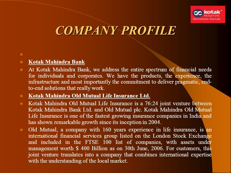 COMPANY PROFILE Kotak Mahindra Bank At Kotak Mahindra Bank, we address the entire spectrum of financial needs for individuals and corporates. We have