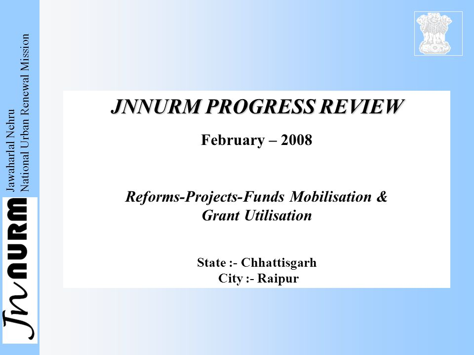 Jawaharlal Nehru National Urban Renewal Mission JNNURM PROGRESS REVIEW February – 2008 Reforms-Projects-Funds Mobilisation & Grant Utilisation State :- Chhattisgarh City :- Raipur