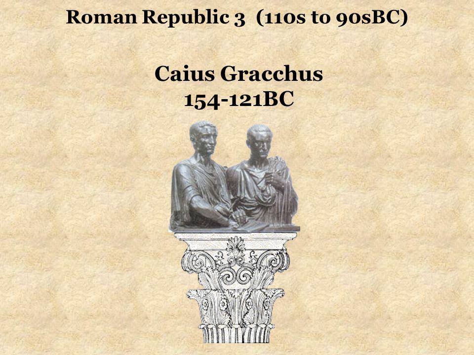 Roman Republic 3 (110s to 90sBC) Caius Gracchus 154-121BC