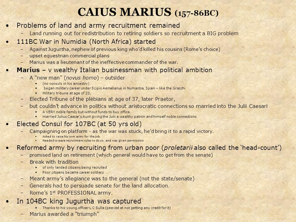CAIUS MARIUS (157-86BC) Problems of land and army recruitment remained –Land running out for redistribution to retiring soldiers so recruitment a BIG problem 111BC War in Numidia (North Africa) started –Against Jugurtha, nephew of previous king who'd killed his cousins (Rome's choice) –upset equestrian commercial plans –Marius was a lieutenant of the ineffective commander of the war.