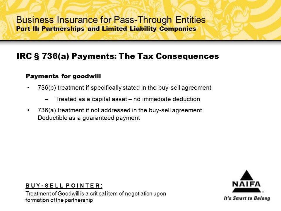 IRC § 736(a) Payments: The Tax Consequences Payments for goodwill 736(b) treatment if specifically stated in the buy-sell agreement –Treated as a capi