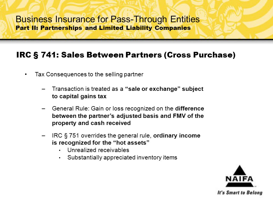 """IRC § 741: Sales Between Partners (Cross Purchase) Tax Consequences to the selling partner –Transaction is treated as a """"sale or exchange"""" subject to"""