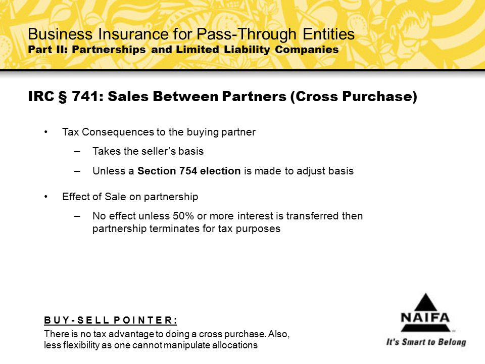 IRC § 741: Sales Between Partners (Cross Purchase) Tax Consequences to the buying partner –Takes the seller's basis –Unless a Section 754 election is