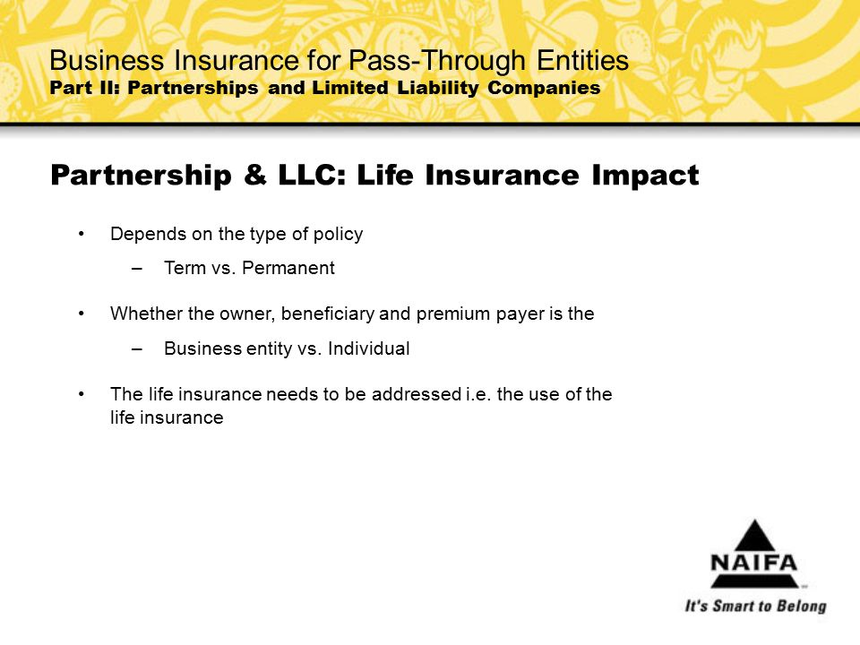 Partnership & LLC: Life Insurance Impact Depends on the type of policy –Term vs. Permanent Whether the owner, beneficiary and premium payer is the –Bu
