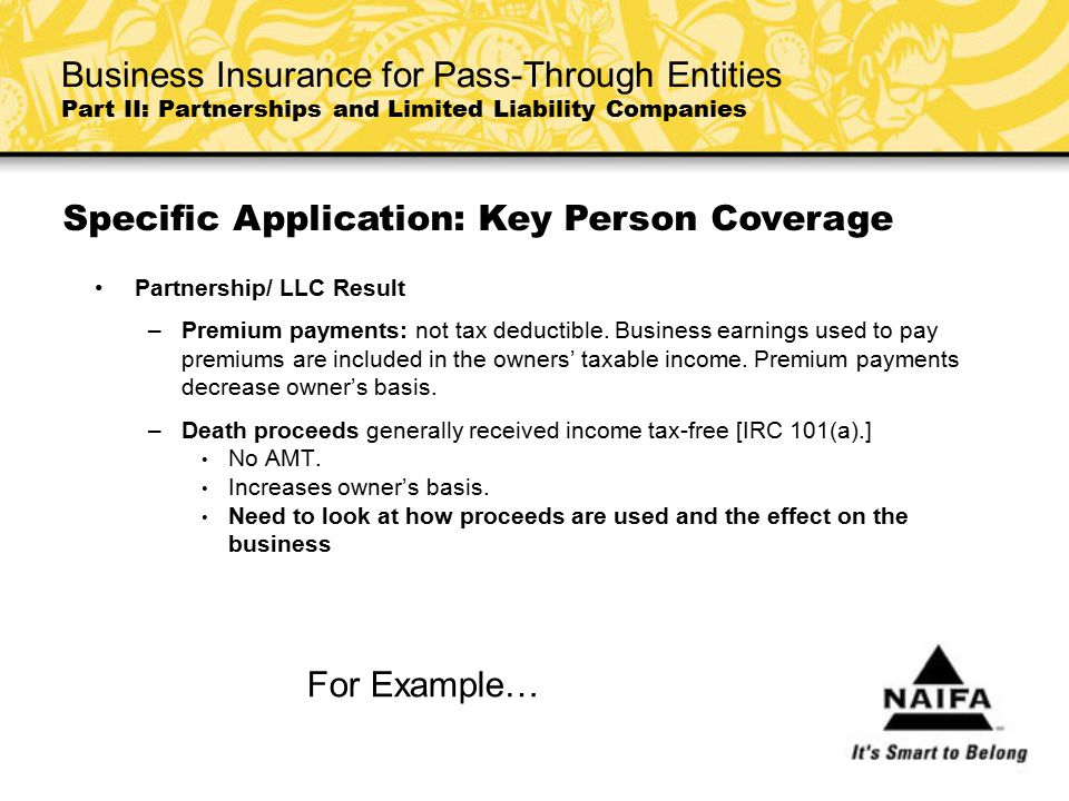 Partnership/ LLC Result –Premium payments: not tax deductible. Business earnings used to pay premiums are included in the owners' taxable income. Prem