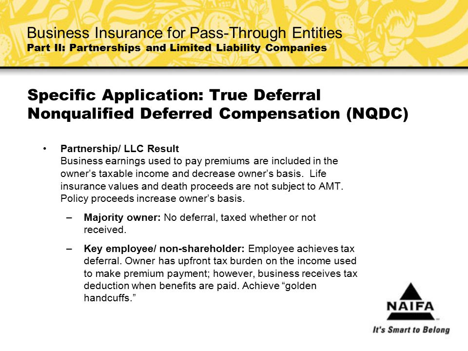 Specific Application: True Deferral Nonqualified Deferred Compensation (NQDC) Partnership/ LLC Result Business earnings used to pay premiums are inclu