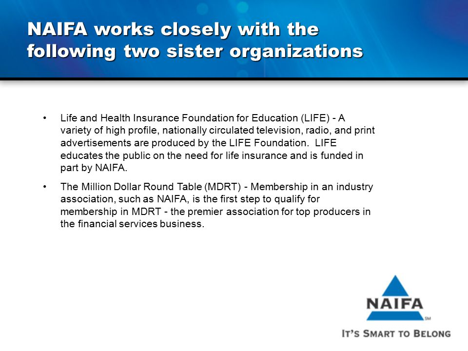 NAIFA works closely with the following two sister organizations Life and Health Insurance Foundation for Education (LIFE) - A variety of high profile,