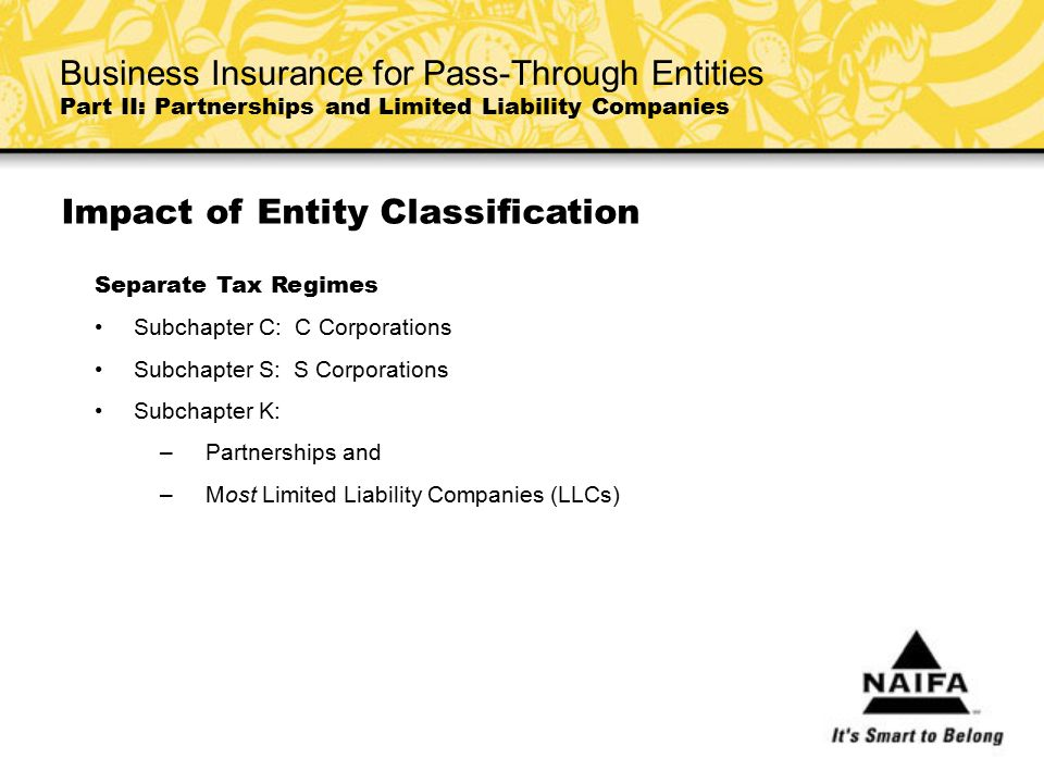 Impact of Entity Classification Separate Tax Regimes Subchapter C: C Corporations Subchapter S: S Corporations Subchapter K: – Partnerships and – Most