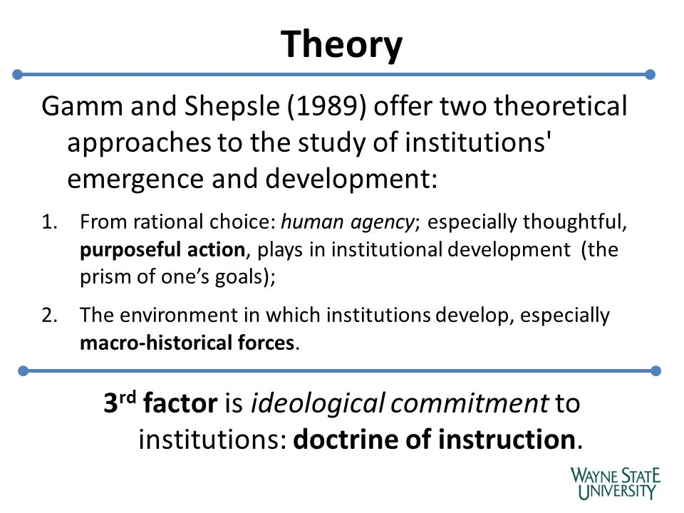 Theory Gamm and Shepsle (1989) offer two theoretical approaches to the study of institutions emergence and development: 1.From rational choice: human agency; especially thoughtful, purposeful action, plays in institutional development (the prism of one's goals); 2.The environment in which institutions develop, especially macro-historical forces.