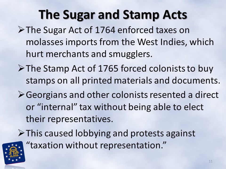 The Sugar and Stamp Acts  The Sugar Act of 1764 enforced taxes on molasses imports from the West Indies, which hurt merchants and smugglers.  The St