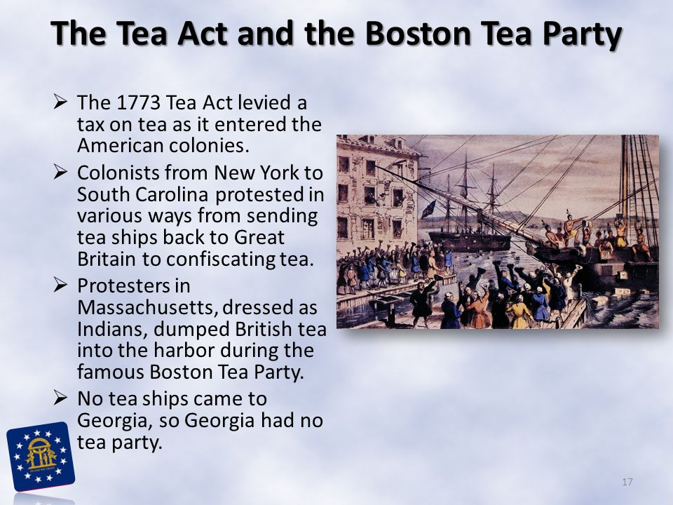  The 1773 Tea Act levied a tax on tea as it entered the American colonies.  Colonists from New York to South Carolina protested in various ways from