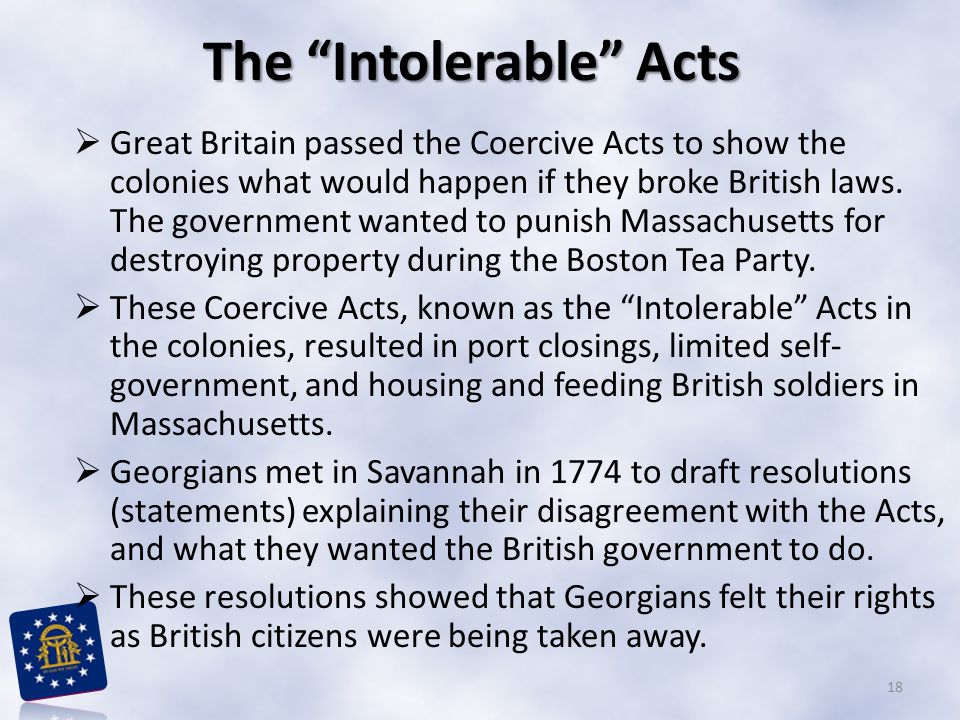 "The ""Intolerable"" Acts  Great Britain passed the Coercive Acts to show the colonies what would happen if they broke British laws. The government want"