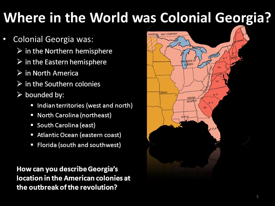 Where in the World was Colonial Georgia? Colonial Georgia was:  in the Northern hemisphere  in the Eastern hemisphere  in North America  in the So