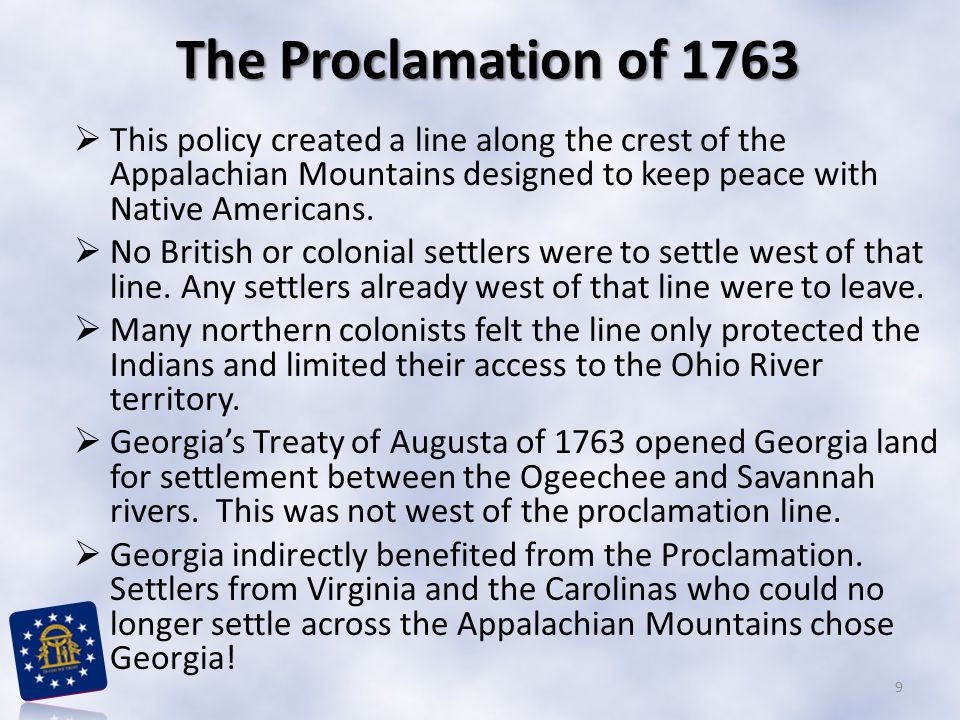 The Proclamation of 1763  This policy created a line along the crest of the Appalachian Mountains designed to keep peace with Native Americans.  No