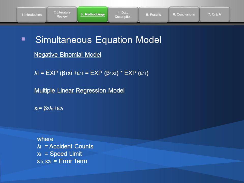  Simultaneous Equation Model Negative Binomial Model λi = EXP (β 1 xi +ε 1 i = EXP (β 1 xi) * EXP (ε 1 i) Multiple Linear Regression Model x i = β 2 λ i +ε 2i where λ i = Accident Counts x i = Speed Limit ε 1i, ε 2i = Error Term 1.Introduction 2.Literature Review 2.Literature Review 3.