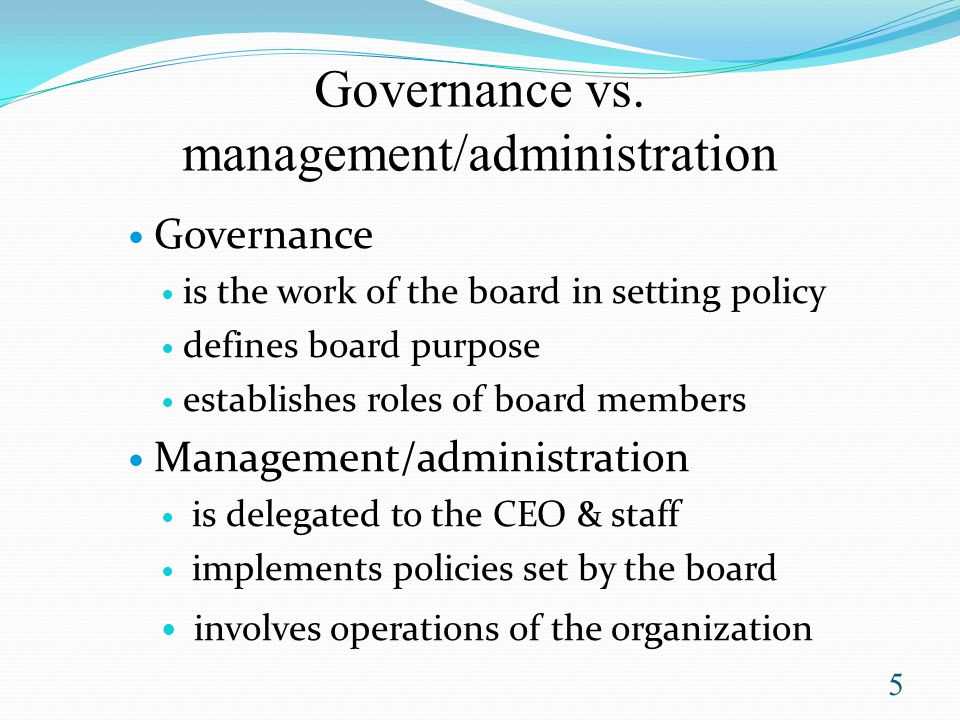 John Carver postulates Boards should distinguish board roles from others such as CEO be accountable for the organizations they govern clarify with employees about what it wants, the more likely it is to get what it wants give employees the opportunity to function more creatively by giving them as much room as possible to do things their own way (within reason) 6