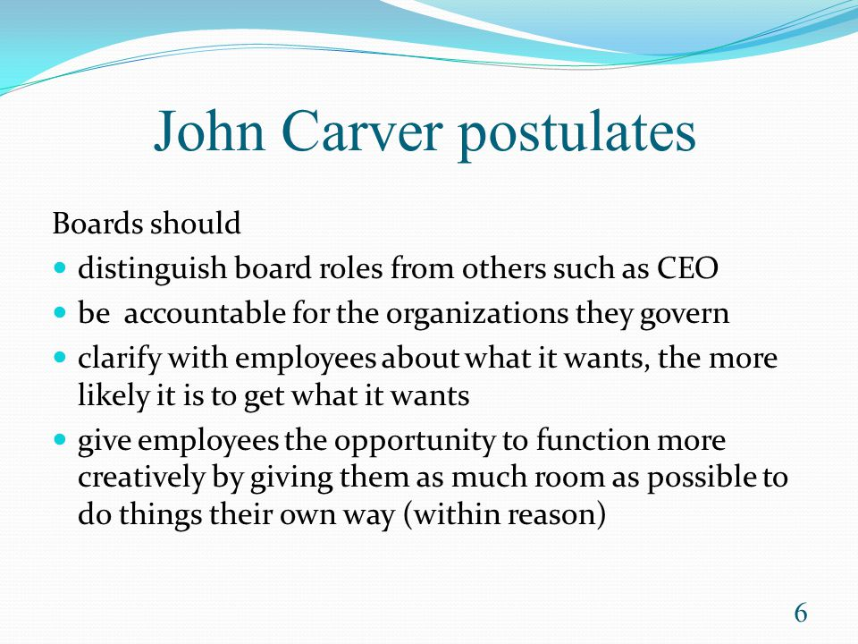Policy Governance® holds the Board accountable for organizational performance accountable to ownership delegates running of the organization to staff 7