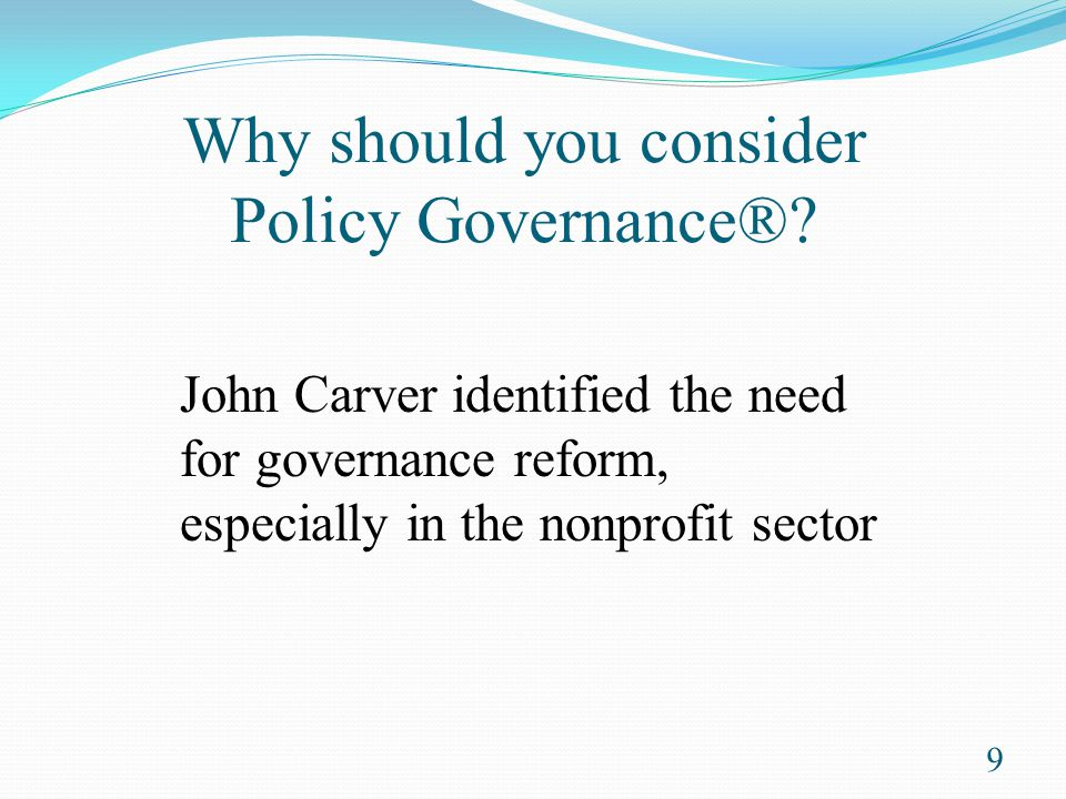 Policy Governance® experience by Kappa Omicron Nu Frees boards to: Focus on the future Be in meaningful control of the organization Delegate meaningful authority to others Work efficiently and effectively Evaluate their organization's performance Clarify roles for board members and CEO 10