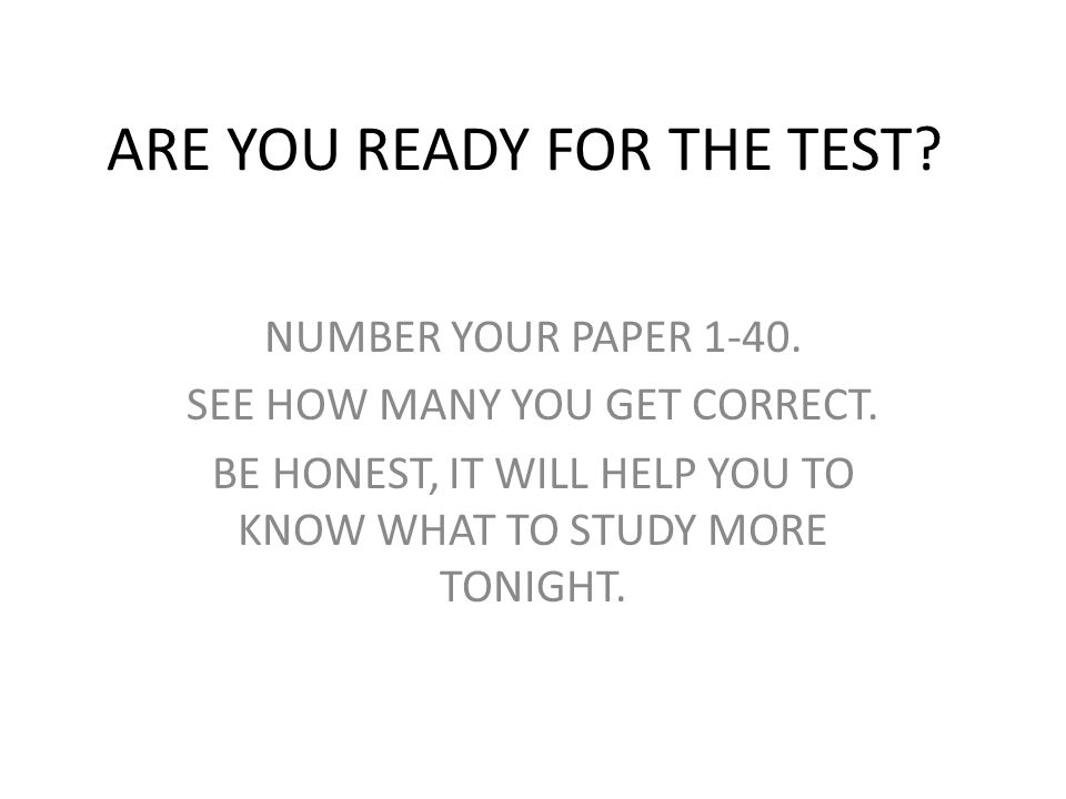 ARE YOU READY FOR THE TEST? NUMBER YOUR PAPER 1-40. SEE HOW MANY YOU GET CORRECT. BE HONEST, IT WILL HELP YOU TO KNOW WHAT TO STUDY MORE TONIGHT.