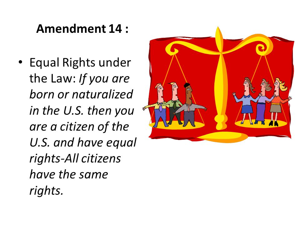 Equal Rights under the Law: If you are born or naturalized in the U.S. then you are a citizen of the U.S. and have equal rights-All citizens have the